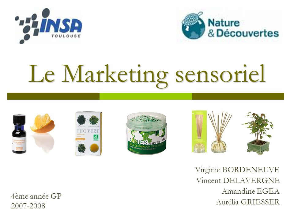 Le Marketing sensoriel Virginie BORDENEUVE Vincent DELAVERGNE Amandine EGEA Aurélia GRIESSER 4ème année GP 2007-2008