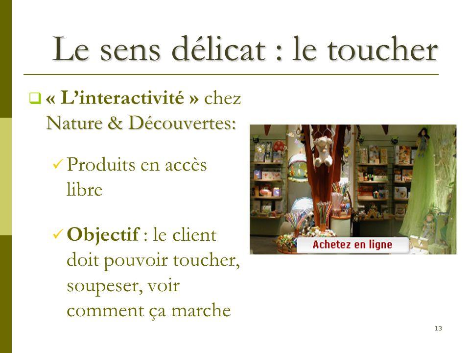13 Le sens délicat : le toucher Nature & Découvertes: « Linteractivité » chez Nature & Découvertes: Produits en accès libre Objectif : le client doit pouvoir toucher, soupeser, voir comment ça marche