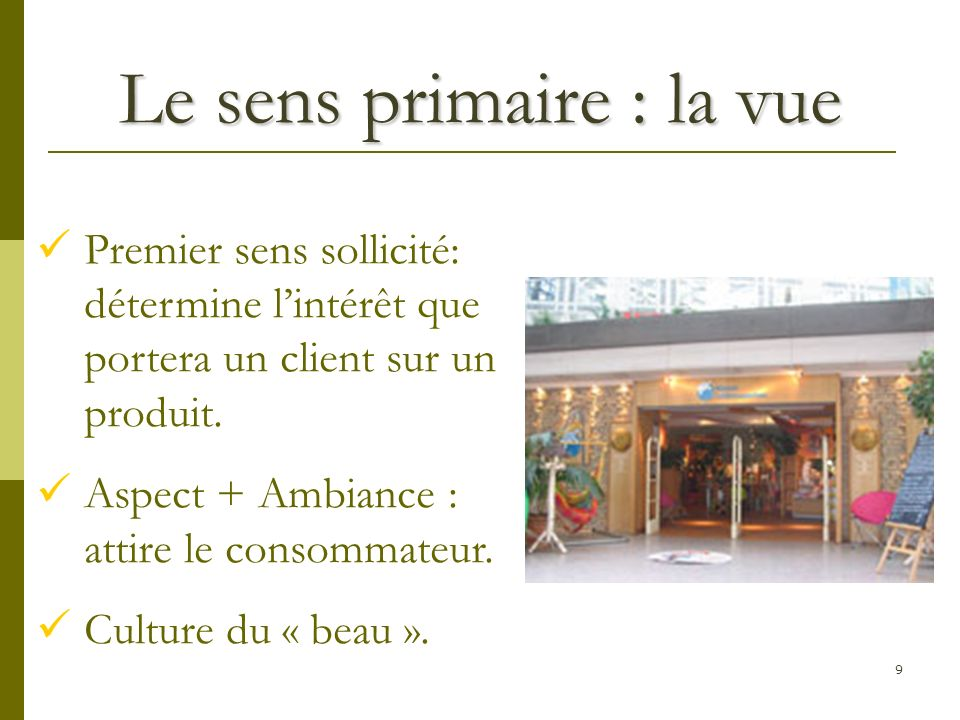 9 Le sens primaire : la vue Premier sens sollicité: détermine lintérêt que portera un client sur un produit.