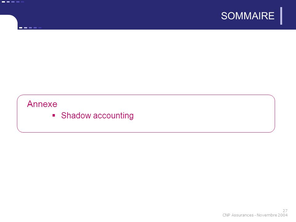 27 CNP Assurances - Novembre 2004 SOMMAIRE Annexe Shadow accounting