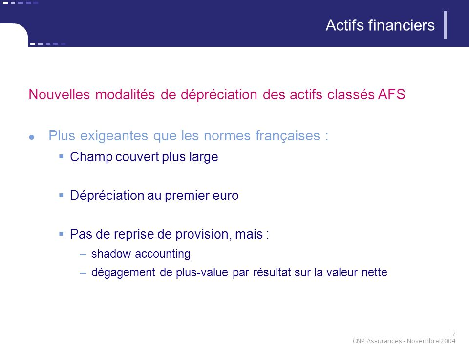 7 CNP Assurances - Novembre 2004 Nouvelles modalités de dépréciation des actifs classés AFS Plus exigeantes que les normes françaises : Champ couvert plus large Dépréciation au premier euro Pas de reprise de provision, mais : –shadow accounting –dégagement de plus-value par résultat sur la valeur nette Actifs financiers