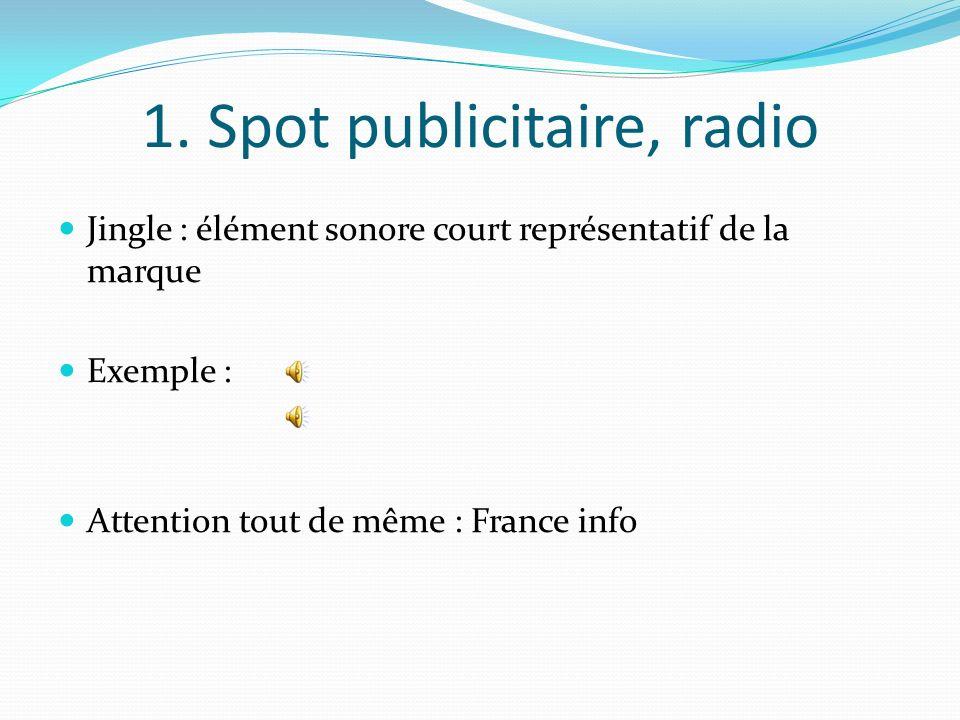 1. Spot publicitaire, radio Jingle : élément sonore court représentatif de la marque Exemple : Attention tout de même : France info