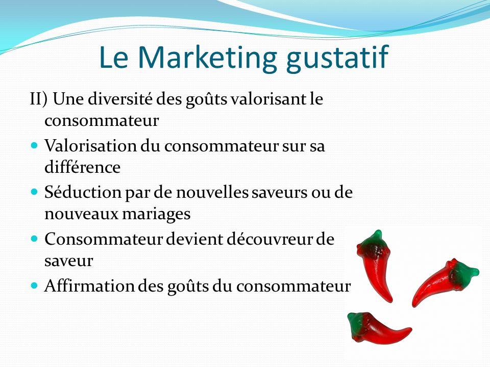 Le Marketing gustatif II) Une diversité des goûts valorisant le consommateur Valorisation du consommateur sur sa différence Séduction par de nouvelles