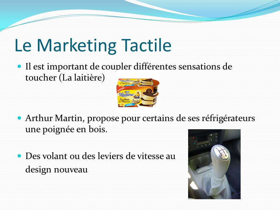 Le Marketing Tactile Il est important de coupler différentes sensations de toucher (La laitière) Arthur Martin, propose pour certains de ses réfrigérateurs une poignée en bois.