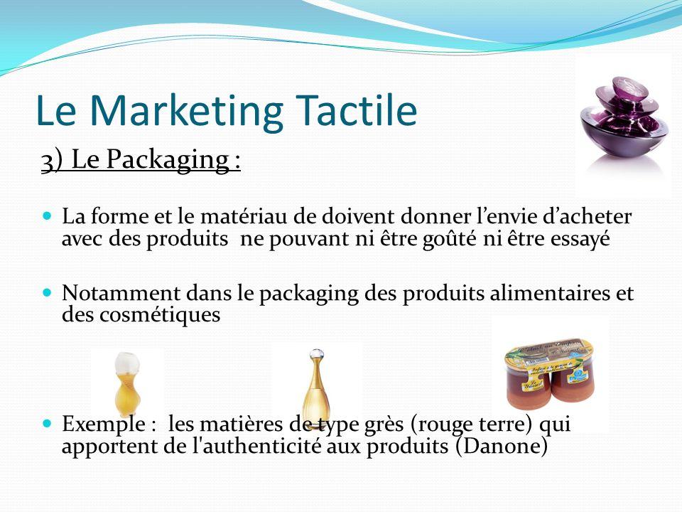 Le Marketing Tactile 3) Le Packaging : La forme et le matériau de doivent donner lenvie dacheter avec des produits ne pouvant ni être goûté ni être es