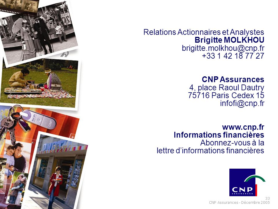 33 CNP Assurances - Décembre 2005 Relations Actionnaires et Analystes Brigitte MOLKHOU brigitte.molkhou@cnp.fr +33 1 42 18 77 27 CNP Assurances 4, pla