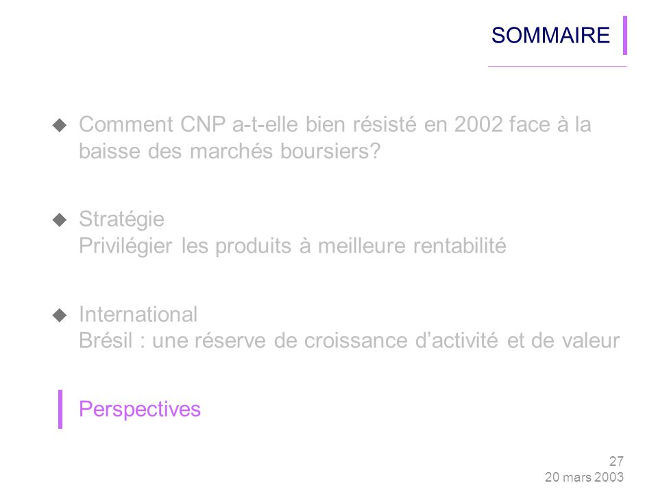 27 20 mars 2003 SOMMAIRE Comment CNP a-t-elle bien résisté en 2002 face à la baisse des marchés boursiers? Stratégie Privilégier les produits à meille