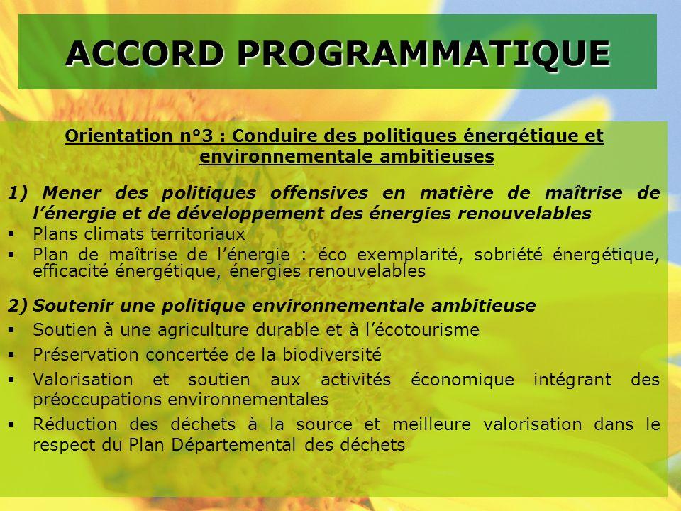 Orientation n°3 : Conduire des politiques énergétique et environnementale ambitieuses 1) Mener des politiques offensives en matière de maîtrise de lénergie et de développement des énergies renouvelables Plans climats territoriaux Plan de maîtrise de lénergie : éco exemplarité, sobriété énergétique, efficacité énergétique, énergies renouvelables 2)Soutenir une politique environnementale ambitieuse Soutien à une agriculture durable et à lécotourisme Préservation concertée de la biodiversité Valorisation et soutien aux activités économique intégrant des préoccupations environnementales Réduction des déchets à la source et meilleure valorisation dans le respect du Plan Départemental des déchets ACCORD PROGRAMMATIQUE