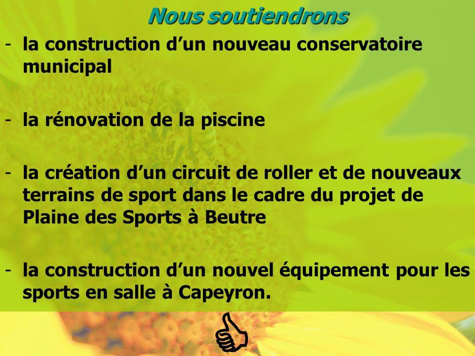 Nous soutiendrons -la construction dun nouveau conservatoire municipal -la rénovation de la piscine -la création dun circuit de roller et de nouveaux terrains de sport dans le cadre du projet de Plaine des Sports à Beutre -la construction dun nouvel équipement pour les sports en salle à Capeyron.