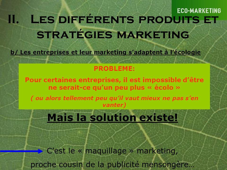 II.Les différents produits et stratégies marketing b/ Les entreprises et leur marketing sadaptent à lécologie PROBLEME: Pour certaines entreprises, il