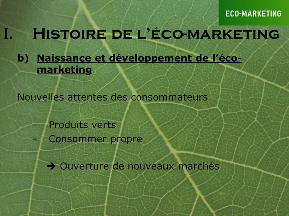 b)Naissance et développement de léco- marketing - Importance de largument écologique Partenariats : –Peugot/ONF –Monoprix/ADEME I.Histoire de léco-marketing