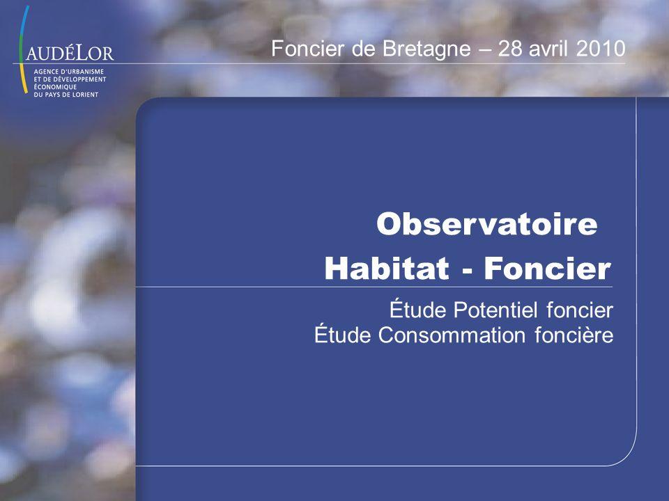 Observatoire Habitat - Foncier Étude Potentiel foncier Étude Consommation foncière Foncier de Bretagne – 28 avril 2010