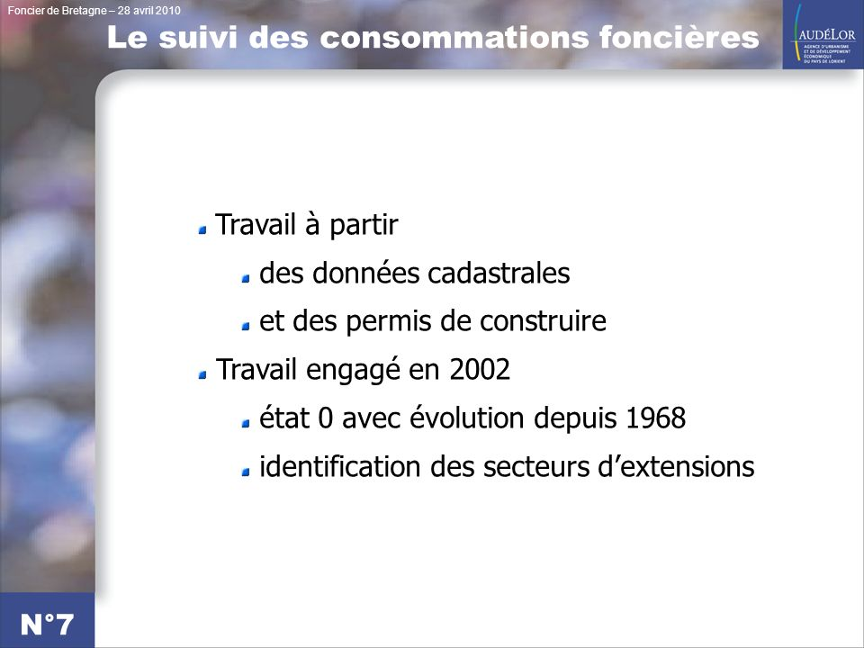 Foncier de Bretagne – 28 avril 2010 N°7 Le suivi des consommations foncières Travail à partir des données cadastrales et des permis de construire Travail engagé en 2002 état 0 avec évolution depuis 1968 identification des secteurs dextensions