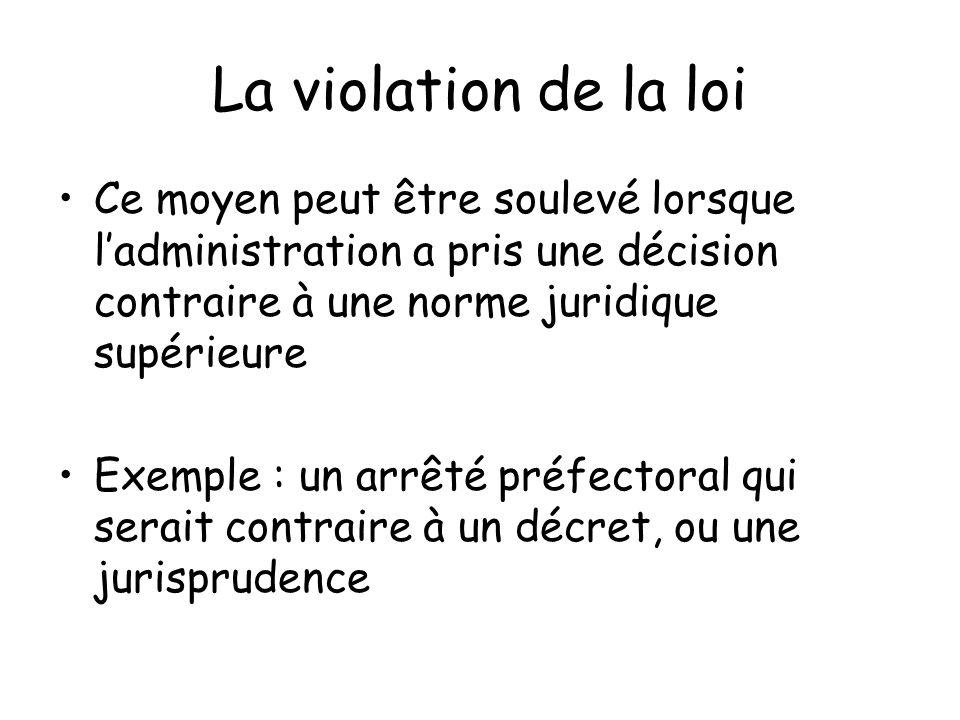 La violation de la loi Ce moyen peut être soulevé lorsque ladministration a pris une décision contraire à une norme juridique supérieure Exemple : un