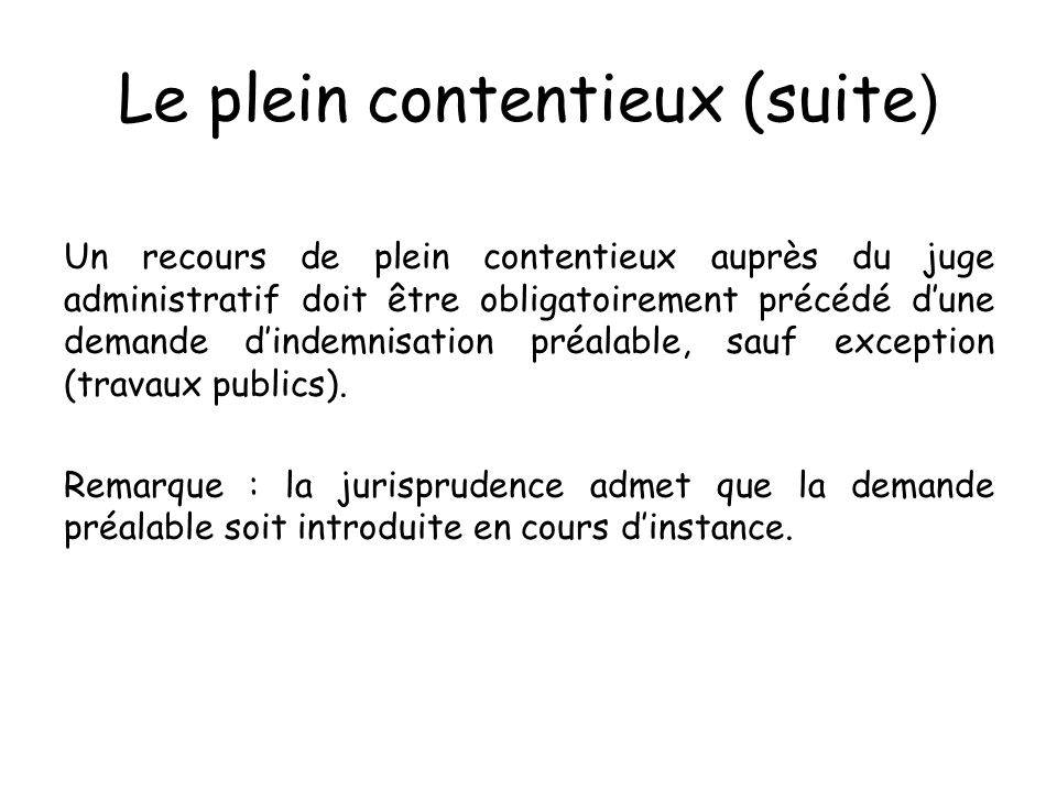 Le plein contentieux (suite ) Un recours de plein contentieux auprès du juge administratif doit être obligatoirement précédé dune demande dindemnisati