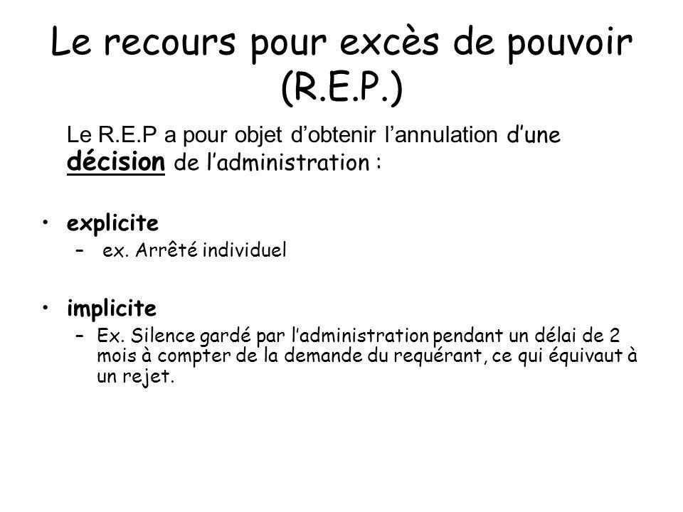 Le recours pour excès de pouvoir (R.E.P.) Le R.E.P a pour objet dobtenir lannulation dune décision de ladministration : explicite – ex. Arrêté individ
