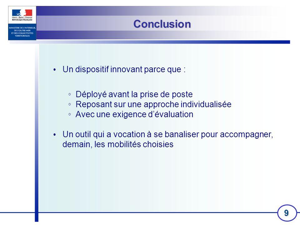 9 Conclusion Un dispositif innovant parce que : Déployé avant la prise de poste Reposant sur une approche individualisée Avec une exigence dévaluation