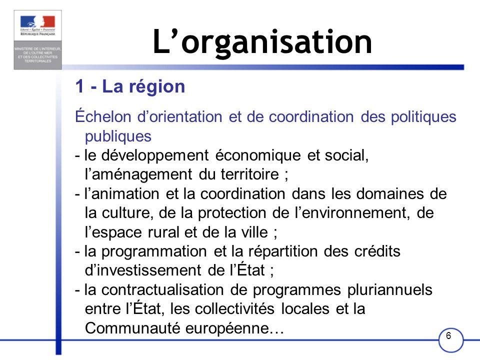 6 Lorganisation 1 - La région Échelon dorientation et de coordination des politiques publiques - le développement économique et social, laménagement d