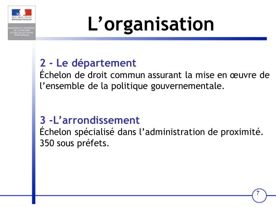 7 Lorganisation 2 - Le département Échelon de droit commun assurant la mise en œuvre de lensemble de la politique gouvernementale. 3 -Larrondissement