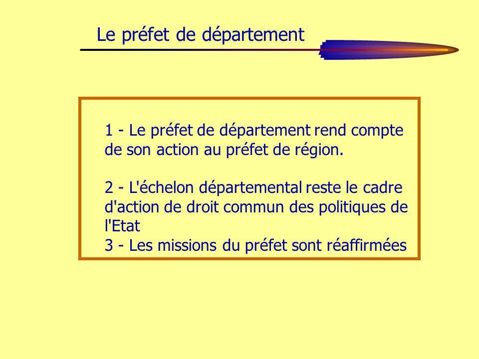 1 - Le préfet de département rend compte de son action au préfet de région. 2 - L'échelon départemental reste le cadre d'action de droit commun des po