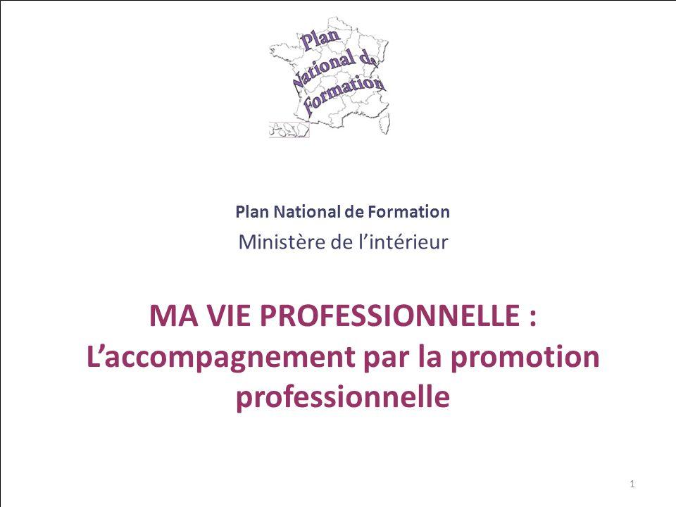 MA VIE PROFESSIONNELLE : Laccompagnement par la promotion professionnelle Plan National de Formation Ministère de lintérieur 1