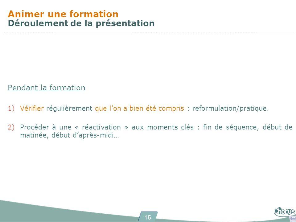 15 Animer une formation Déroulement de la présentation Pendant la formation 1)Vérifier régulièrement que lon a bien été compris : reformulation/pratique.