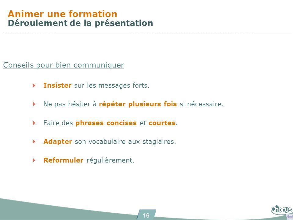 16 Animer une formation Déroulement de la présentation Conseils pour bien communiquer Insister sur les messages forts.