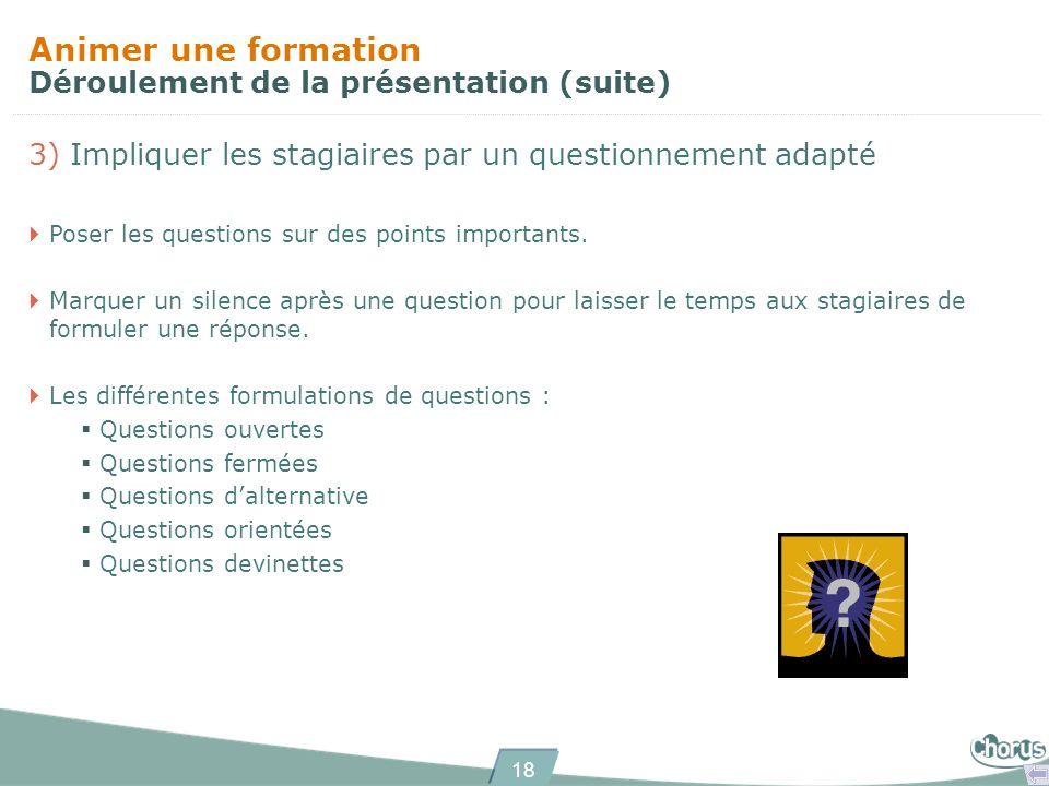 18 Animer une formation Déroulement de la présentation (suite) 3) Impliquer les stagiaires par un questionnement adapté Poser les questions sur des po