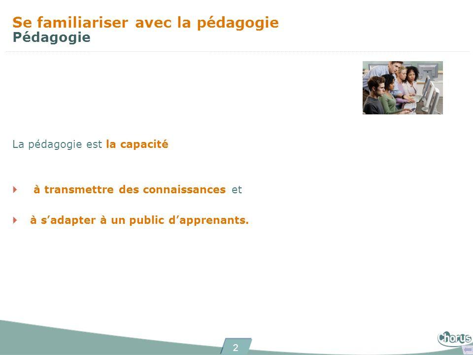 2 Se familiariser avec la pédagogie Pédagogie La pédagogie est la capacité à transmettre des connaissances et à sadapter à un public dapprenants.