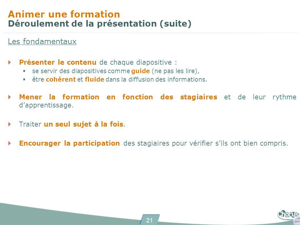 21 Animer une formation Déroulement de la présentation (suite) Les fondamentaux Présenter le contenu de chaque diapositive : se servir des diapositives comme guide (ne pas les lire), être cohérent et fluide dans la diffusion des informations.