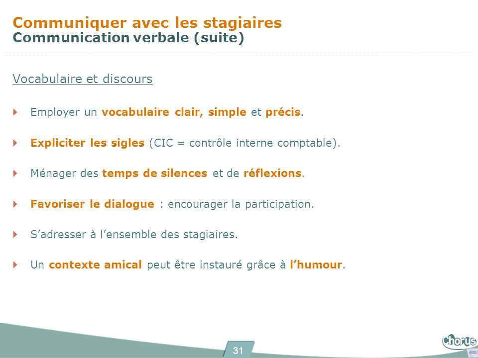 31 Communiquer avec les stagiaires Communication verbale (suite) Vocabulaire et discours Employer un vocabulaire clair, simple et précis. Expliciter l