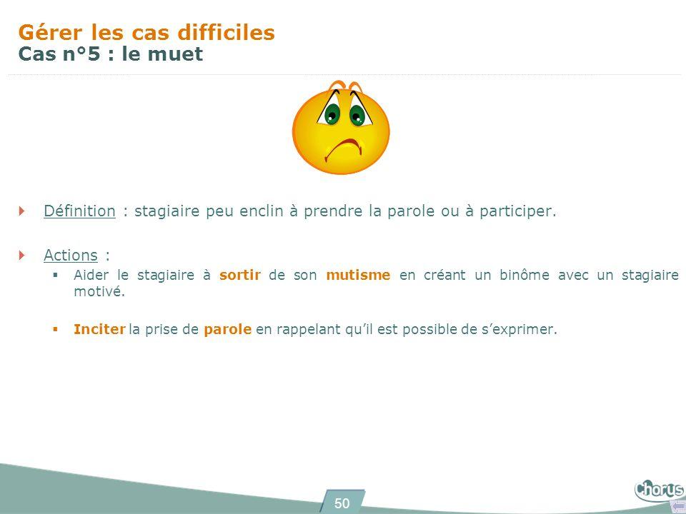 50 Gérer les cas difficiles Cas n°5 : le muet Définition : stagiaire peu enclin à prendre la parole ou à participer. Actions : Aider le stagiaire à so