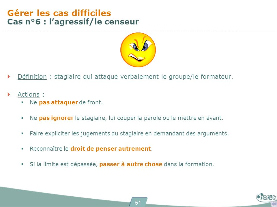 51 Gérer les cas difficiles Cas n°6 : lagressif/le censeur Définition : stagiaire qui attaque verbalement le groupe/le formateur. Actions : Ne pas att