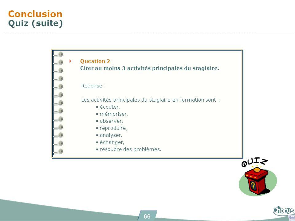 66 Conclusion Quiz (suite) Question 2 Citer au moins 3 activités principales du stagiaire. Réponse : Les activités principales du stagiaire en formati