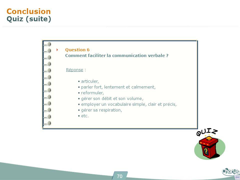 70 Conclusion Quiz (suite) Question 6 Comment faciliter la communication verbale ? Réponse : articuler, parler fort, lentement et calmement, reformule