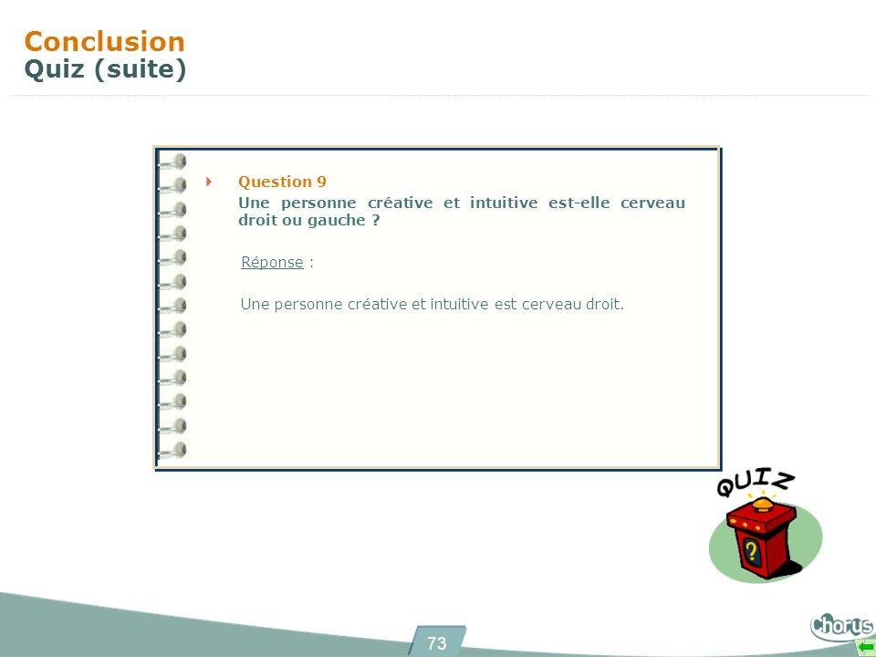 73 Conclusion Quiz (suite) Question 9 Une personne créative et intuitive est-elle cerveau droit ou gauche ? Réponse : Une personne créative et intuiti