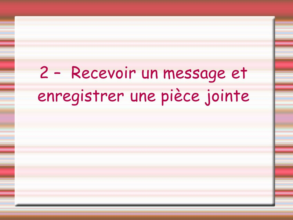 2 – Recevoir un message et enregistrer une pièce jointe
