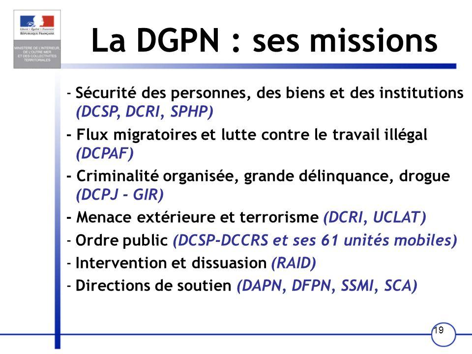 18 Cinq directions et une délégation La Direction Générale de la Police Nationale (DGPN) La Direction Générale de la Gendarmerie Nationale (DGGN) La D
