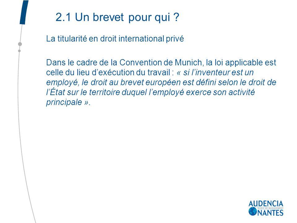 2.1 Un brevet pour qui ? La titularité en droit international privé Dans le cadre de la Convention de Munich, la loi applicable est celle du lieu dexé