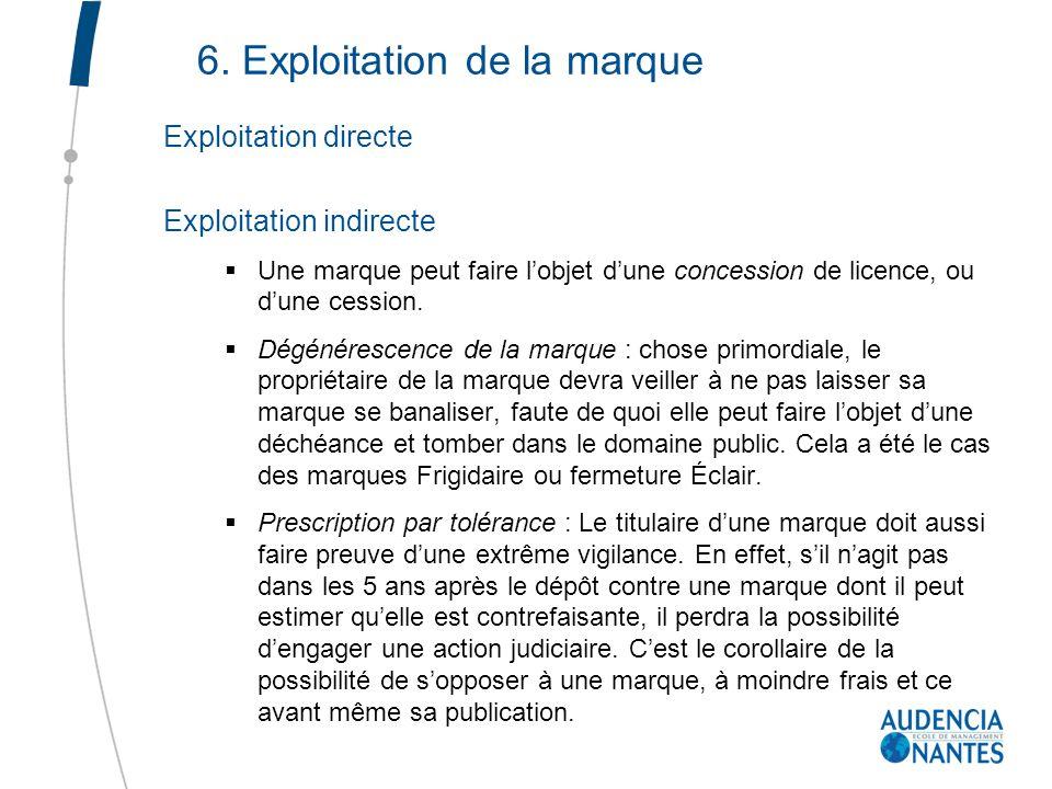 6. Exploitation de la marque Exploitation directe Exploitation indirecte Une marque peut faire lobjet dune concession de licence, ou dune cession. Dég