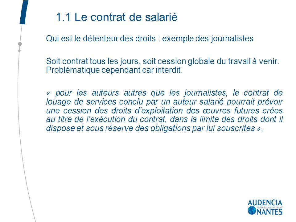 1.1 Le contrat de salarié Qui est le détenteur des droits : exemple des journalistes Soit contrat tous les jours, soit cession globale du travail à ve