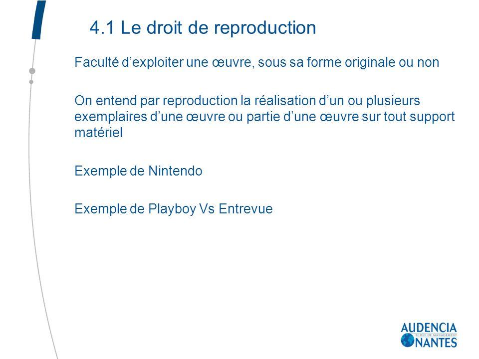 4.1 Le droit de reproduction Faculté dexploiter une œuvre, sous sa forme originale ou non On entend par reproduction la réalisation dun ou plusieurs e