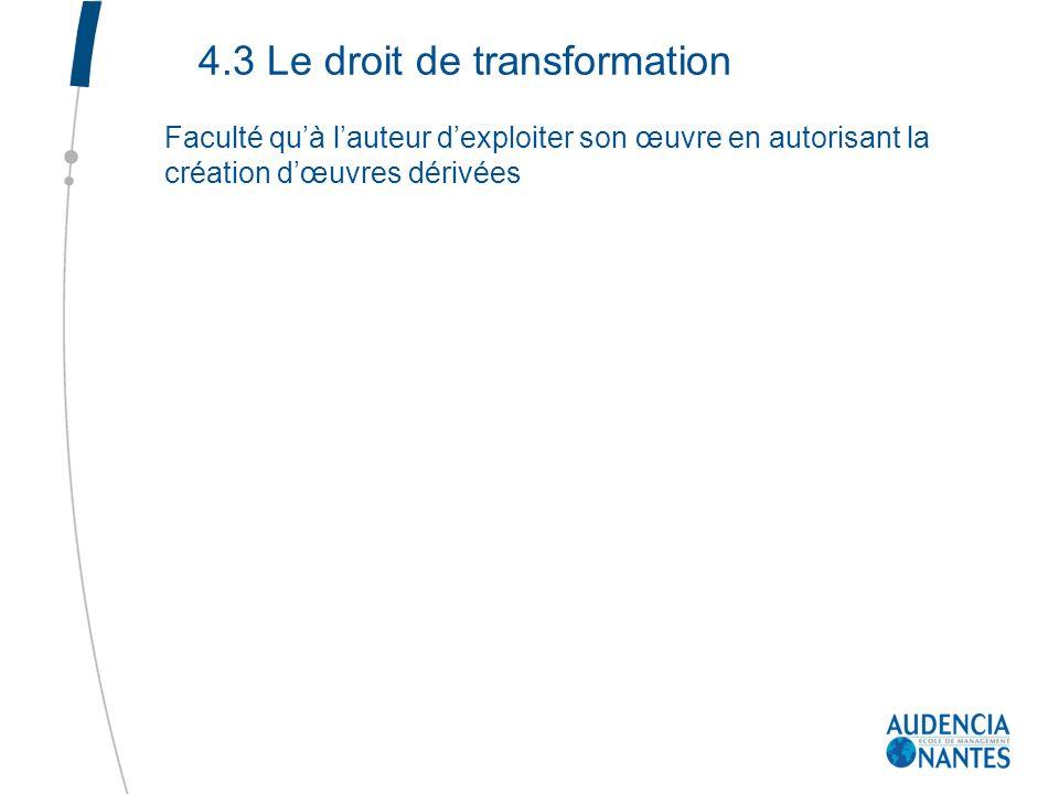 4.3 Le droit de transformation Faculté quà lauteur dexploiter son œuvre en autorisant la création dœuvres dérivées