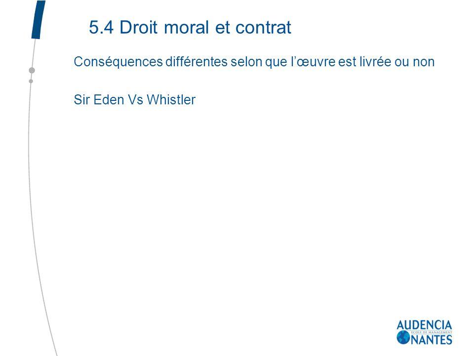5.4 Droit moral et contrat Conséquences différentes selon que lœuvre est livrée ou non Sir Eden Vs Whistler