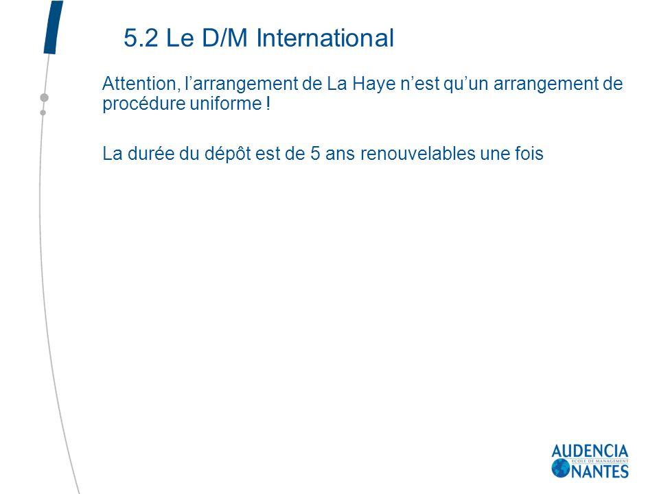 5.2 Le D/M International Attention, larrangement de La Haye nest quun arrangement de procédure uniforme ! La durée du dépôt est de 5 ans renouvelables