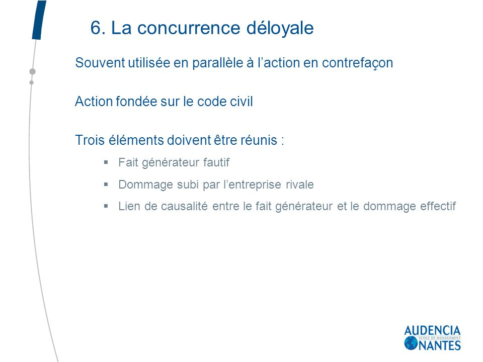 6. La concurrence déloyale Souvent utilisée en parallèle à laction en contrefaçon Action fondée sur le code civil Trois éléments doivent être réunis :