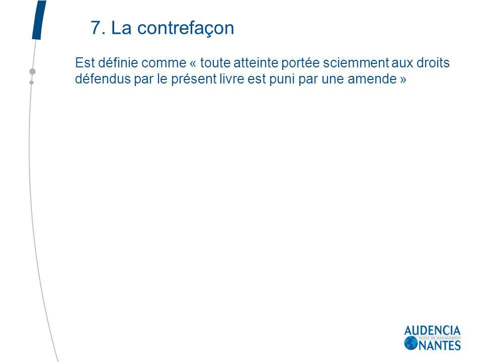 7. La contrefaçon Est définie comme « toute atteinte portée sciemment aux droits défendus par le présent livre est puni par une amende »