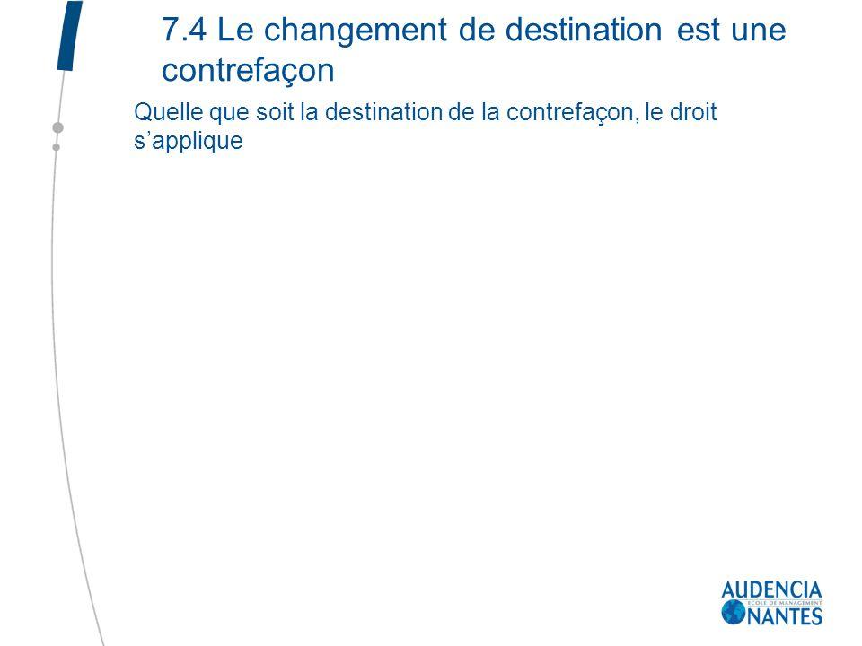 7.4 Le changement de destination est une contrefaçon Quelle que soit la destination de la contrefaçon, le droit sapplique