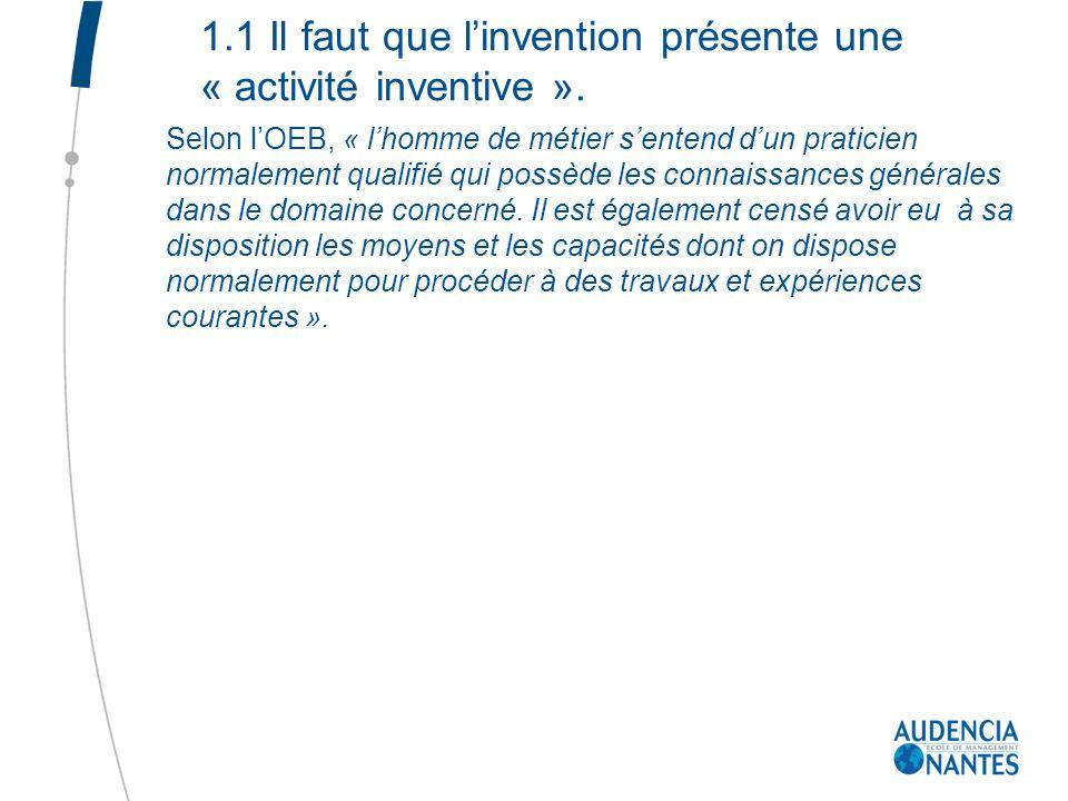 1.1 Il faut que linvention présente une « activité inventive ». Selon lOEB, « lhomme de métier sentend dun praticien normalement qualifié qui possède
