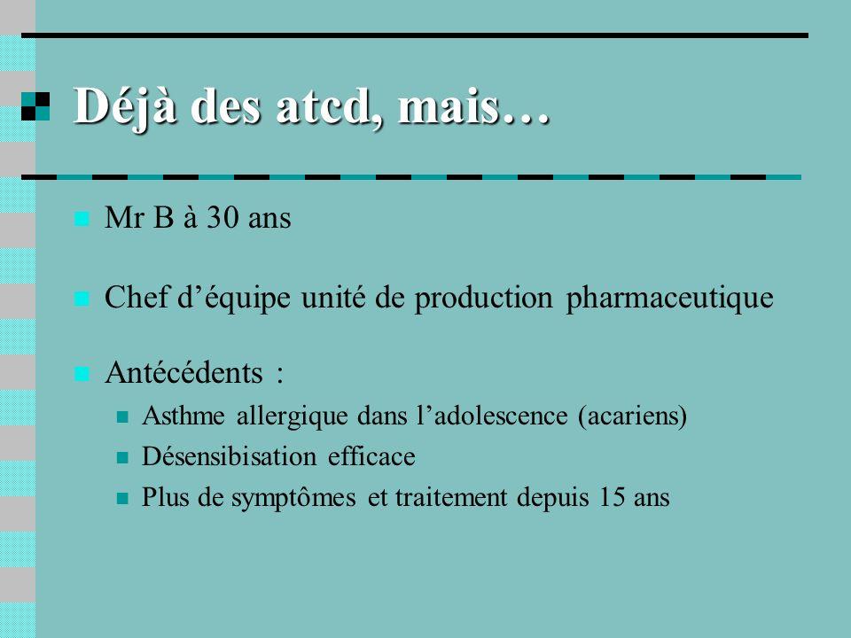 Déjà des atcd, mais… Mr B à 30 ans Chef déquipe unité de production pharmaceutique Antécédents : Asthme allergique dans ladolescence (acariens) Désens